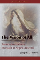 The Vision of All: Twenty-five Lectures on Isaiah in Nephi's Record by Joseph M. Spencer