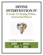 Divine Intervention IV: A Guide To Healing Within And Living Without by Arthur Jones III