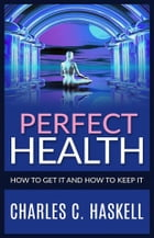 Perfect Health - How to get it and how to keep it by Charles C. Haskell