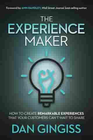 The Experience Maker: How to Create Remarkable Experiences That Your Customers Can't Wait to Share by Dan Gingiss