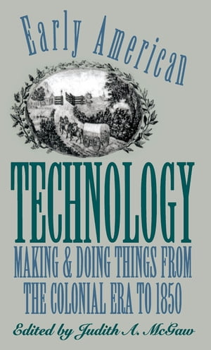 Early American Technology Making and Doing Things From the Colonial Era to 1850
