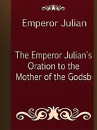 The Emperor Julian's Oration to the Mother of the Godsb by Emperor Julian