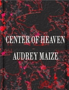Center of Heaven by Audrey Maize