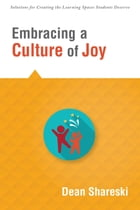 Embracing a Culture of Joy: How Educators Can Bring Joy to Their Classrooms Each Day by Dean Shareski