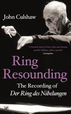 Ring Resounding: The Recording of Der Ring Des Nibelungen by John Culshaw