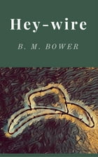 Hey-Wire by B. M. Bower