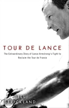 Tour de Lance: The Extraordinary Story of Cycling's Most Controversial Champion by Bill Strickland