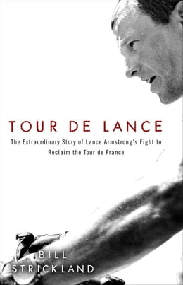 Book Tour de Lance: The Extraordinary Story of Cycling's Most Controversial Champion by Bill Strickland