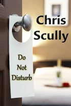 Do Not Disturb: 3 Short Stories of Erotic Romanc by Chris Scully