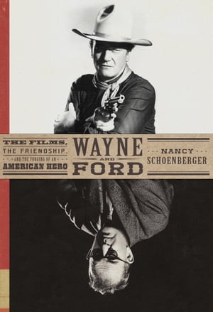 Wayne and Ford The Films,  the Friendship,  and the Forging of an American Hero