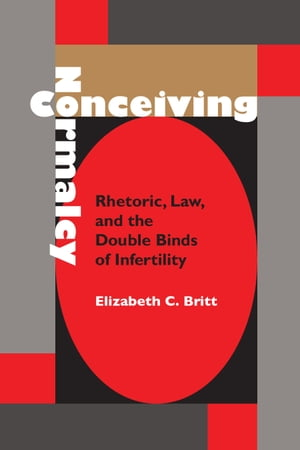 Conceiving Normalcy Rhetoric,  Law,  and the Double Binds of Infertility