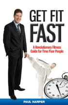Get Fit Fast: A Revolutionary Fitness Guide for Time Poor People by Paul Harper