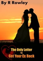 The Only Letter to Get your Ex Back by Richard Rowley