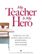 My Teacher is My Hero: Tributes to the People Who Gave Us Knowledge, Motivation, and Wisdon by Susan Reynolds