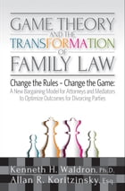 Game Theory & the Transformation of Family Law: A New Bargaining Model for Attorneys and Mediators to Optimize Outcomes For by Kenneth H. Waldron