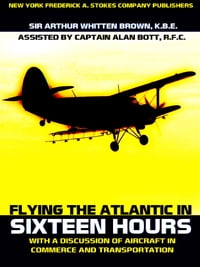 Flying the Atlantic in Sixteen Hours: With a Discussion of Aircraft in Commerce and Transportation…