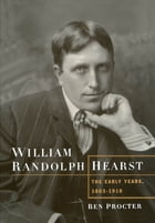 William Randolph Hearst: The Early Years, 1863-1910 by Ben Procter