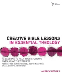 Creative Bible Lessons in Essential Theology: 12 Lessons to Help Your Students Know What They…