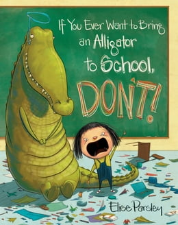 Book If You Ever Want to Bring an Alligator to School, Don't! by Elise Parsley