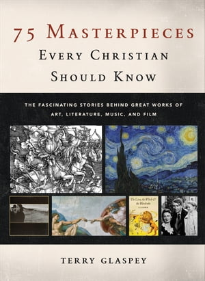 75 Masterpieces Every Christian Should Know The Fascinating Stories behind Great Works of Art,  Literature,  Music,  and Film