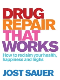Drug Repair That Works: How to reclaim your health, happiness and highs