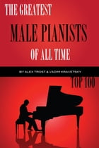 The Greatest Male Pianists of All Time: Top 100 by alex trostanetskiy