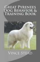 Great Pyrenees Dog Behavior & Training Book by Vince Stead