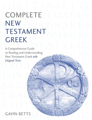 Complete New Testament Greek: A Comprehensive Guide to Reading and Understanding New Testament Greek with Original Texts by Gavin Betts