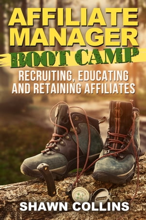 Affiliate Manager Boot Camp: Recruiting, Educating, and Retaining Affiliates by Shawn Collins