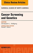 Cancer Screening and Genetics, An Issue of Surgical Clinics, E-Book by Christopher L. Wolfgang, MD, PhD, FACS