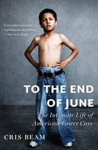 To the End of June: The Intimate Life of American Foster Care by Cris Beam