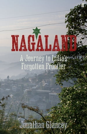 Nagaland A Journey to India's Forgotten Frontier
