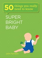 Super Bright Baby: 50 Things You Really Need to Know by John Farndon