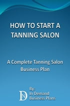How To Start A Tanning Salon: A Complete Tanning Salon Business Plan by In Demand Business Plans