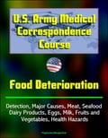 U.S. Army Medical Correspondence Course: Food Deterioration - Detection, Major Causes, Meat, Seafood, Dairy Products, Eggs, Milk, Fruits and Vegetables, Health Hazards 3156b600-f1c5-43db-9ed0-589afc223efa