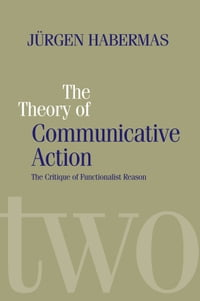 The Theory of Communicative Action: Lifeworld and Systems, a Critique of Functionalist Reason…