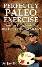 Perfectly Paleo Exercise: Training Transformation on a Low Carb High Fat Diet by Jay Bowers
