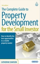 The Complete Guide to Property Development for the Small Investor: How to Identify the Best Opportunities in a Volatile Property Market by Catherine Dawson