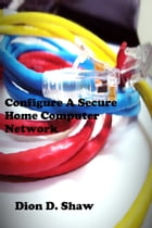 Configure A Secure Home Computer Network by Dion Shaw
