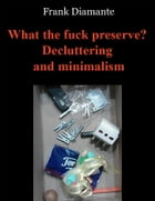 What the fuck preserve? Decluttering and minimalism by Frank Diamante