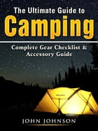 The Ultimate Guide to Camping: Complete Gear Checklist & Accessory Guide by John Johnson