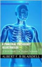 A Practical Physiology:: A Text-Book for Higher Schools by Albert F. Blaisdell