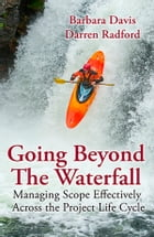 Going Beyond the Waterfall: Managing Scope Effectively Across the Project Life Cycle by Barbara Davis