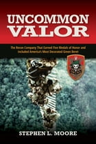 Uncommon Valor: The Recon Company that Earned Five Medals of Honor and Included America's Most Decorated Green Beret by Stephen L. Moore