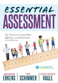 Essential Assessment: Six Tenets for Bringing Hope, Efficacy, and Achievement to the Classroom…