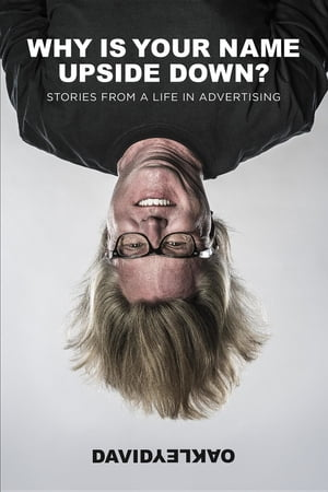 Why Is Your Name Upside Down?: Stories From a Life in Advertising by David Oakley