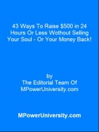 43 Ways To Raise $500 in 24 Hours Or Less Wothout Selling Your Soul Or Your Money Back! by Editorial Team Of MPowerUniversity.com
