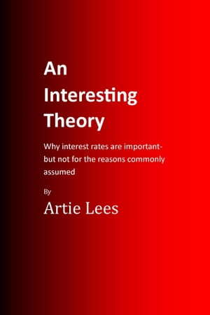 An Interesting Theory -Why Interest Rates are Important but not for the Reasons Commonly Assumed by Artie Lees