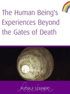 Human Being's Experiences Beyond the Gates of Death by Rudolf Steiner
