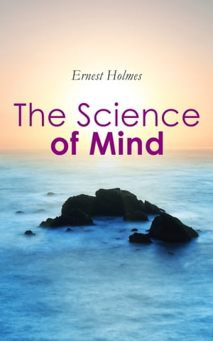 The Science of Mind: A Philosophy, A Faith, A Way of Life – The Core of Religious Science